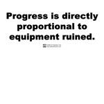 A wise person once said Progress is directly proportional to the equipment ruined.  That person of course was standing in a destroyed lab at the time, but the quote is worthy of a tshirt for any fun loving geek.