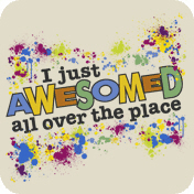 I Just Awesomed All Over The Place