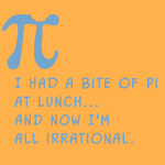 All too common a plight -- you aim for transcendence and arrive at irrational. The text says: I HAD A BITE OF PI FOR LUNCH... AND NOW I'M ALL IRRATIONAL.  A great math humorous design for the math geek in you.  A good gift idea.