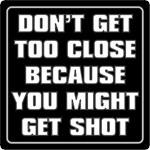 DON'T GET TOO CLOSE...