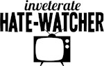 Inveterate Hate-Watcher TV