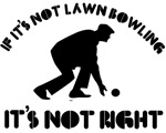 If it's not lawn bowling it's not right