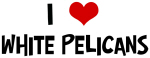 I Love White Pelicans