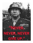 NEVER, NEVER, NEVER GIVE UP ~PATTON QUOTE