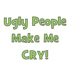 Ugly People Make Me Cry! Green