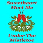 Sweetheart Meet Me Under The Mistletoe