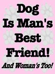 Dog Is Man's Best Friend! And Woman's Too! (Pink)