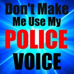 Dont Make Me Use My Police Voice