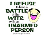 I REFUSE TO HAVE A BATTLE OF THE WITS...