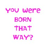 You were born that way?