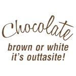 Chocolate Is Outtasite