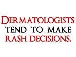 Dermatologists tend to make rash decisions.