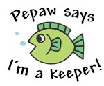 Pepaw Says I'm a Keeper!