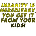 Insanity is Hereditary, You Get it from Your Kids!