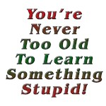 Never Too Old to Learn Something Stupid!
