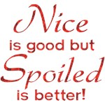 Nice is Good But Spoiled is Better! Funny gifts.
