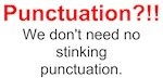 Punctuation?!!  We don't need no stinking punctuat