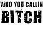 Who You Callin Bitch