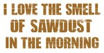I LOVE THE SMELL OF SAWDUST IN THE MORNING