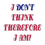 I DON'T THINK THEREFORE I AM!