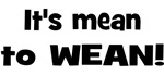 It's mean to wean!