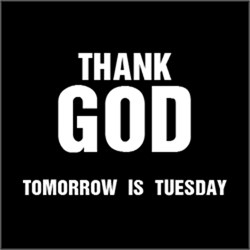 Thank GOD Tomorrow is Tuesday