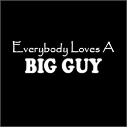Everybody Loves A BIG GUY