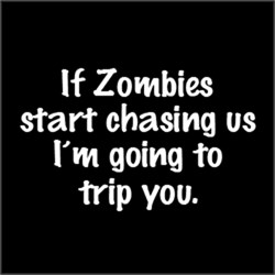 If Zombie start chasing us, I'm going to trip you