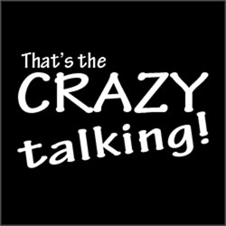 That's The Crazy Talking!
