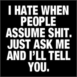 I Hate When People Assume Shit. Just Ask Me ...