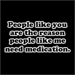 You are the reason people like me need medication.