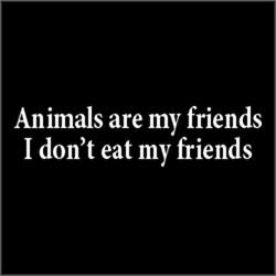 Animals Is My Friends, I Don't Eat My Friends. VEG