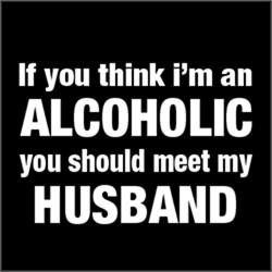 ALCOHOLIC you should meet my HUSBAND