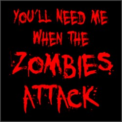 You'll Need Me When The ZOMBIES ATTACK