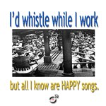 I'd whistle while I work....