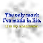 The only mark I've made in life, is in my underwea