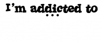 I'm Addicted to ...
