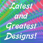 Latest & Greatest Designs