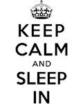 KEEP CALM AND SLEEP IN