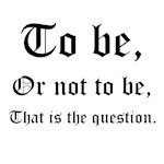 To be, or not to be, that is the question