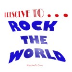 I Resolve To . . . Rock The World!