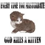 Every Time You Masturbate God Kills A Kitten