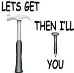 Lets Get Hammered & I'll Nail You