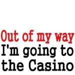 Out of my way. I'm going to the Casino