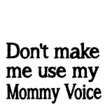 Don't make me use my Mommy Voice