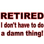 RETIRED. I DON'T HAVE TO DO A DAMN THING
