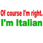OF COURSE I'M RIGHT. I'M ITALIAN.