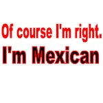 OF COURSE I'M RIGHT. I'M MEXICAN