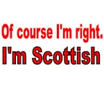 OF COURSE I'M RIGHT. I'M SCOTTISH