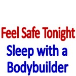 FEEL SAFE TONIGHT. SLEEP WITH A BODYBUILDER